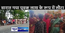 BIHAR NEWS : बारात में शामिल होने गया था युवक, सुबह घर पहुंची लाश, सड़क पर उतरा लोगों का गुस्सा