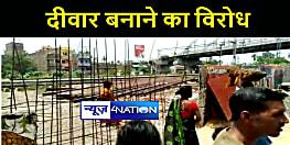 पटना में रेल प्रशासन द्वारा दीवार बनाये जाने का लोगों ने किया विरोध, जमकर किया हंगामा