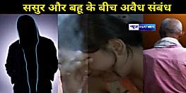 पटना में ससुर का कातिलाना इश्क, बहु के साथ 'वो' वाला रिलेशन के लिए बेटे को बेरहमी से किया कत्ल, हत्याकांड का हुआ खुलासा......