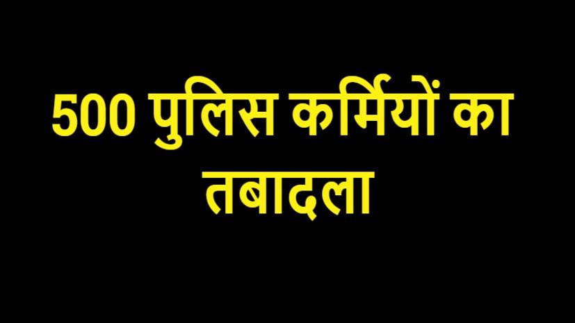 बिहार पुलिस मुख्यालय ने 500 पुलिसकर्मियों का किया तबादला, देखिए पूरा लिस्ट