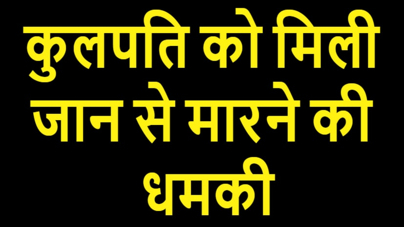वीर कुंवर सिंह यूनिवर्सिटी के कुलपति को मिली जान से मारने की धमकी