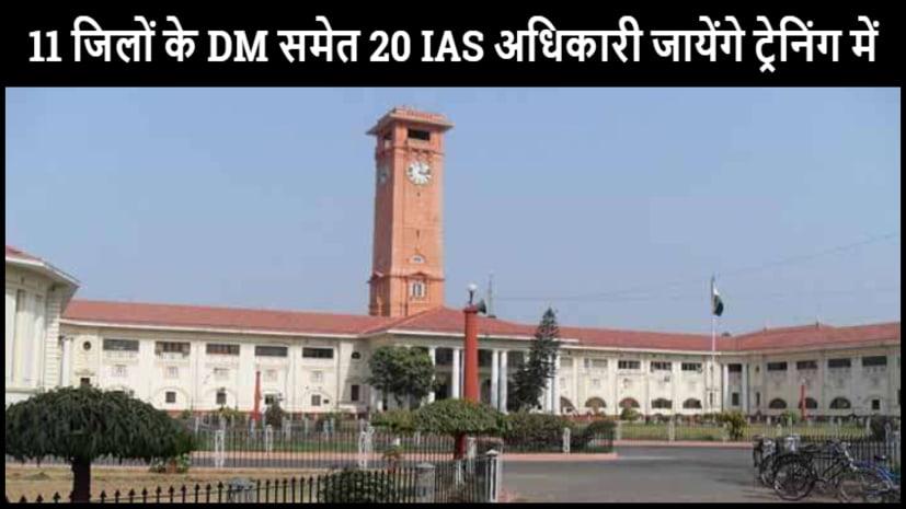 बिहार के 11 जिलों केDMसमेत 20IASअधिकारी जायेंगे ट्रेनिंग में,देखें लिस्ट......