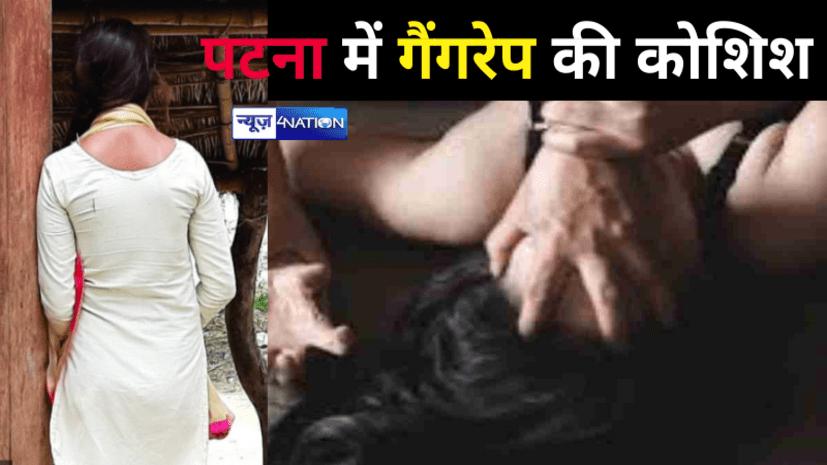 पटना में एक महिला के साथ 10 लोगों ने की गैंगरेप करने की कोशिश, बंदूक भिड़ाकर कहा- सपोर्ट करो...
