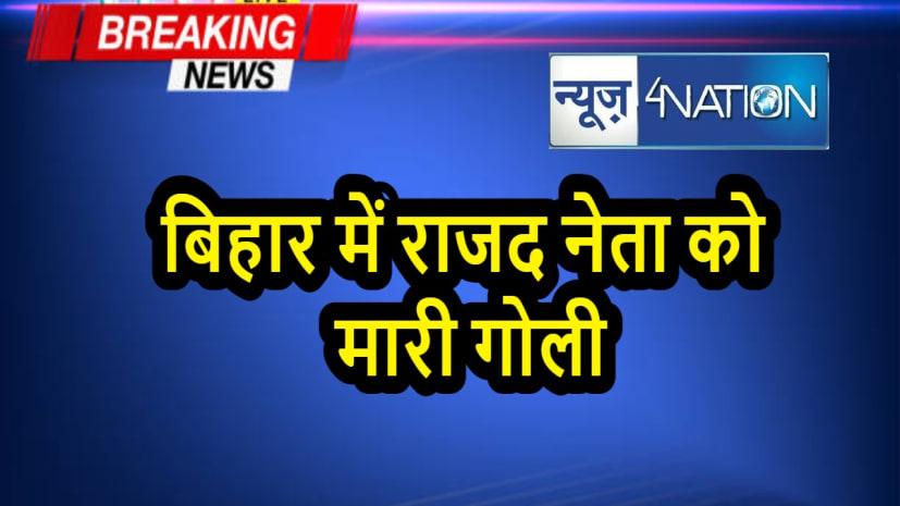 बड़ी खबर : बिहार में राजद नेता को मारी गोली, हालत गंभीर