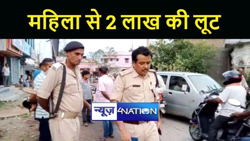 BIHAR NEWS : बेख़ौफ़ अपराधियों ने महिला से लूटे दो लाख रूपये, जांच में जुटी पुलिस