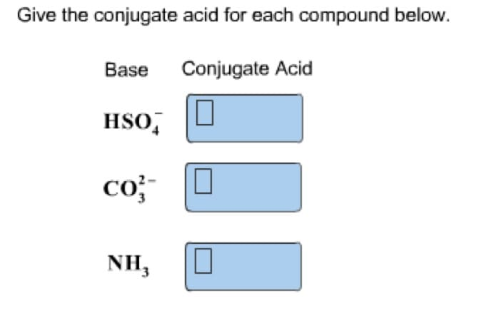 Give the conjugate acid for each compound below