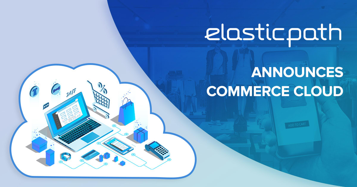 Elastic Path Announces the Launch of Commerce Cloud
