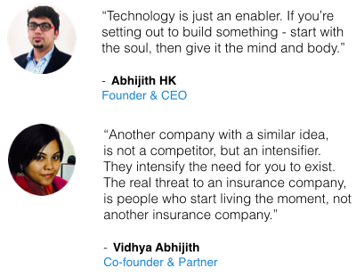 "quotes by Abhijith HK and Vidhya Abhijith : ""Technology is just an enabler. If you're setting out to build something - start with the soul, then give it the mind and body."" - Abhijith HK, Founder & CEO"" ""Another company with a similar idea, is not a competitor, but an intensifier. They intensify the need for you to exist. The real threat to an insurance company, is people who start living the moment, not another insurance company."" - Vidhya Abhijith, Co-founder & Partner"