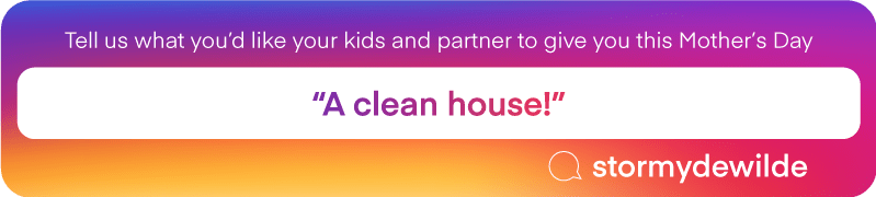 "Tell us what you'd like your kids and partner to give you this Mother's Day | ""A clean house!"" @stormydewilde"