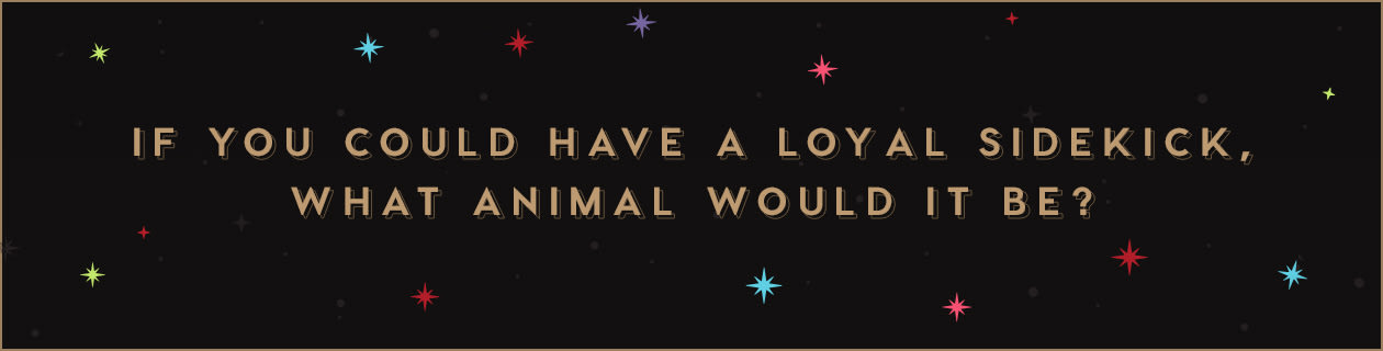 If you could have a loyal sidekick, what animal would it be?