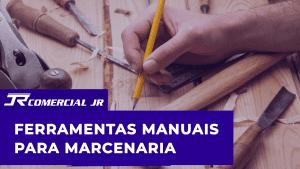Ferramentas para Marcenaria – As melhores Ferramentas Manuais!