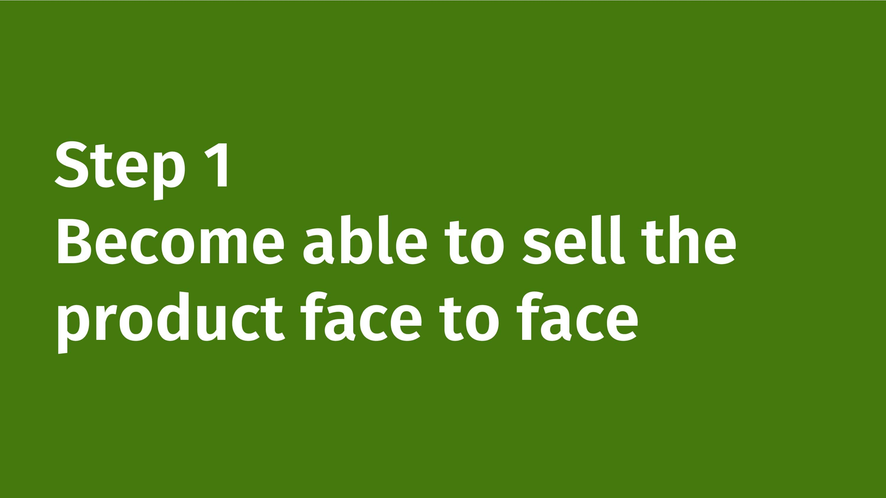 Step 1: Become able to sell the product face to face.