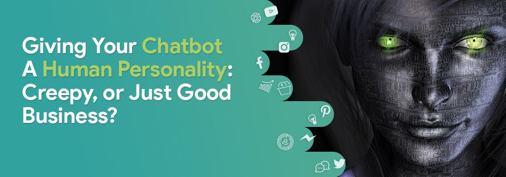 Giving Your Chatbot A Human Personality: Creepy, or Just Good Business?
