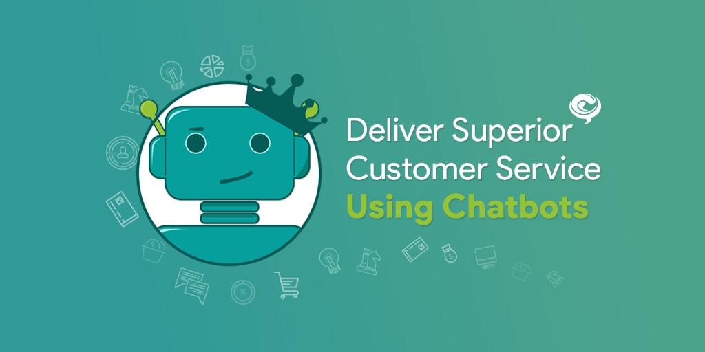 Deliver A Superior Customer Service Using Chatbots
