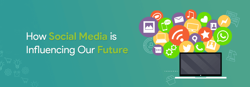 How Social Media is Influencing Our Future