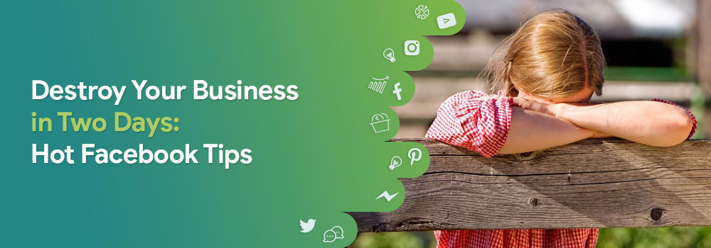Destroy Your Business in Two Days: Hot Facebook Tips