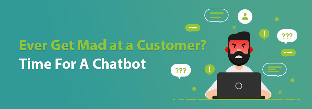 Ever Get Mad at a Customer? Time for a Chatbot!