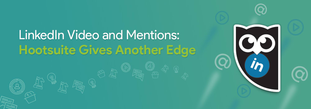 LinkedIn Video and Mentions: Hootsuite Gives Another Edge