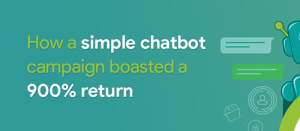 how a simple chatbot campaign boasted a 900% return
