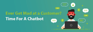 ever get made at a customer? you need a chatbot
