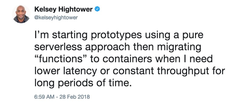 "Kelsey Hightower: I'm starting prototypes using a pure serverless approach then migrating ""functions"" to containers when I need lower latency or constant throughput for long periods of time."