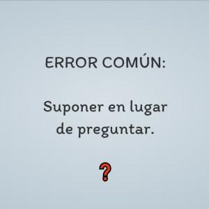 ERROR COMÚN: Suponer en lugar de preguntar. ❓