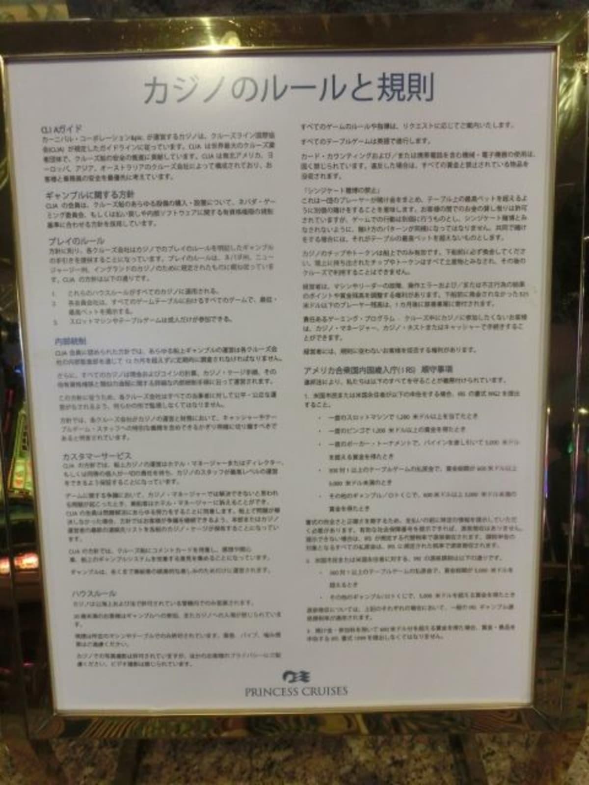 カジノの運営は、CLIA(クルーズライン国際協会)のガイドラインに従っているとか、ルールについてとか、基本的な方針が日本語で掲示されてました。カジノとしては珍しく、写真撮影OK(動画はOUT)ということも書かれてます。 | 客船ダイヤモンド・プリンセスの船内施設