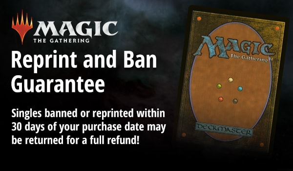 Reprint and Ban Guarantee: Singles banned or reprinted within 30 days of your purchase date may be returned for a full refund