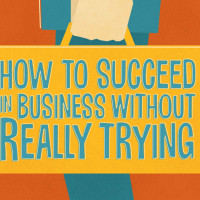 How to Succeed in Business Without Even Trying