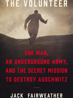 Jack Fairweather - The Volunteer: One Man, an Underground Army, and the Secret Mission to Destroy Auschwitz