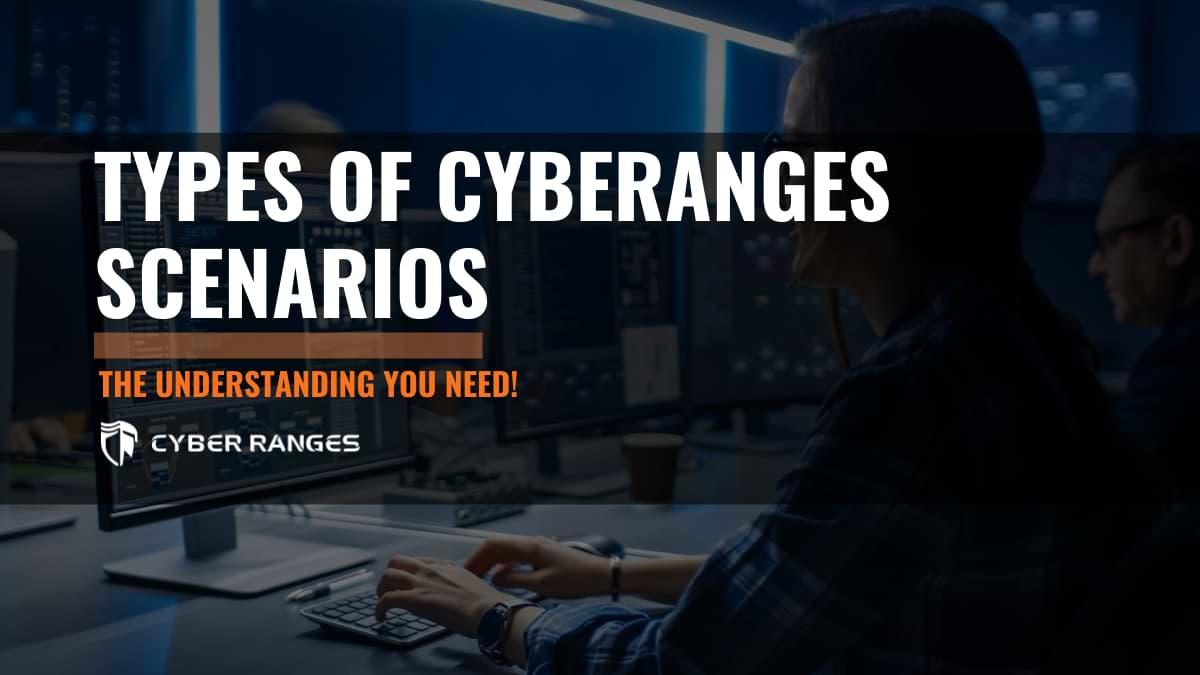 UNDERSTANDING THE DIFFERENT TYPES OF CYBER RANGE SCENARIOS