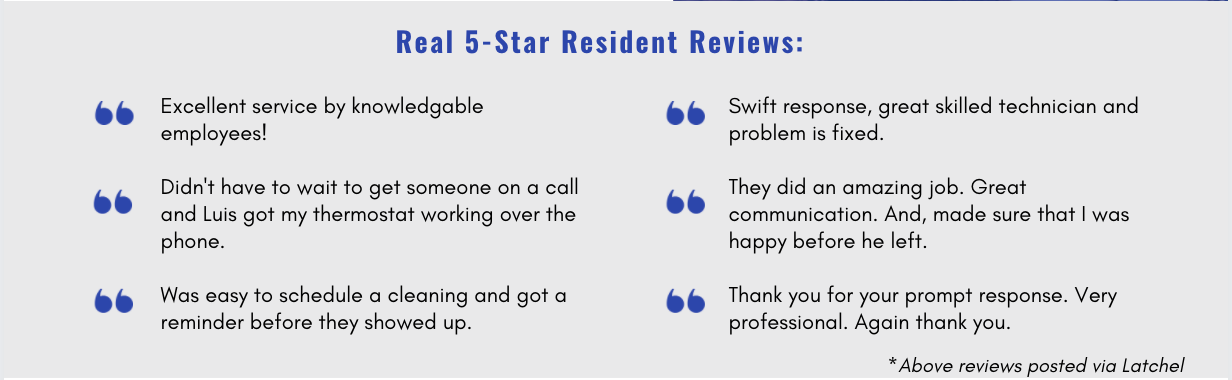 Text features 6 reviews from tenants and reads: (1) Excellent service by knowledgable employees! (2) Didn't have to wait to get someone on a call and Luis got my thermostat working over the phone. (3) Was easy to schedule a cleaning and got a reminder before they showed up. (4) Swift response, great skilled technician and problem is fixed. (5) They did an amazing job. Great communication. And, made sure that I was happy before he left. (6) Thank you for your prompt response. Very professional. Again, thank you.