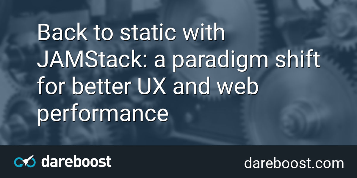 Back to static with JAMStack: a paradigm shift for better UX and web