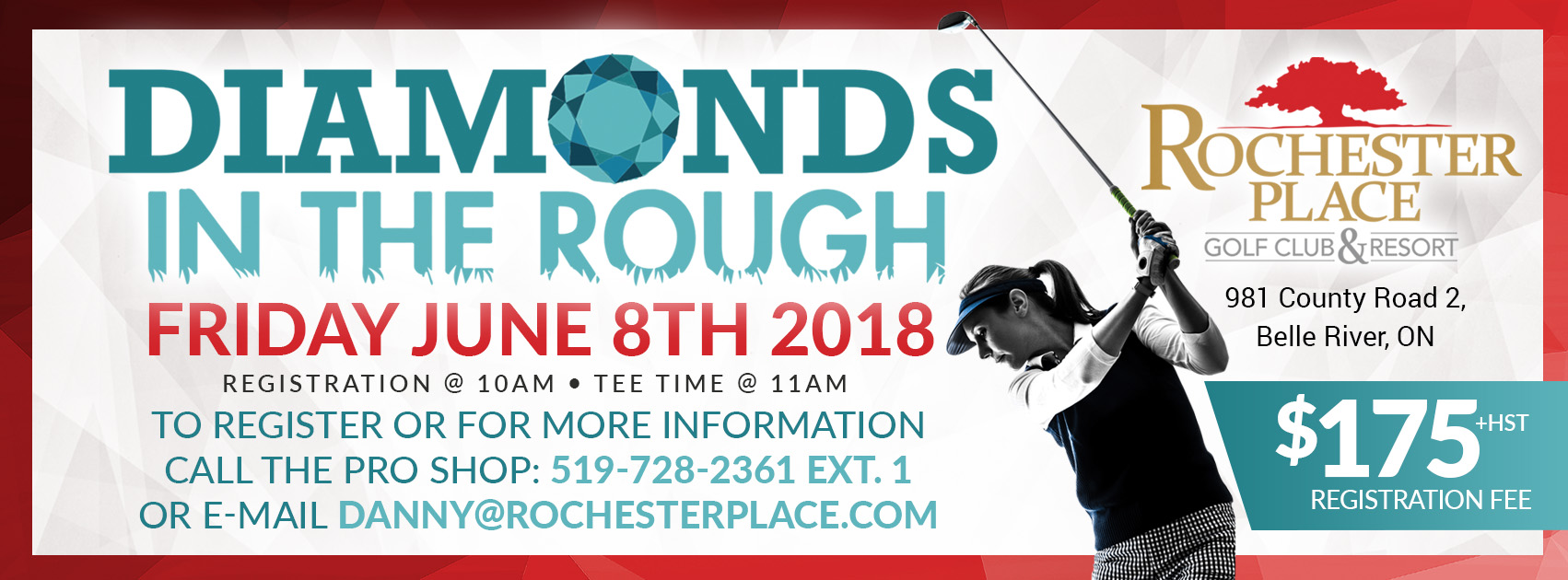 Diamonds In The Rough. Friday June 8th 2018. Registration @ 10am, tee time @ 11am. $175 + HST registration fee. To register or for more information call the pro shop: 519-728-2361 ext. 1 or email danny@rochesterplace.com