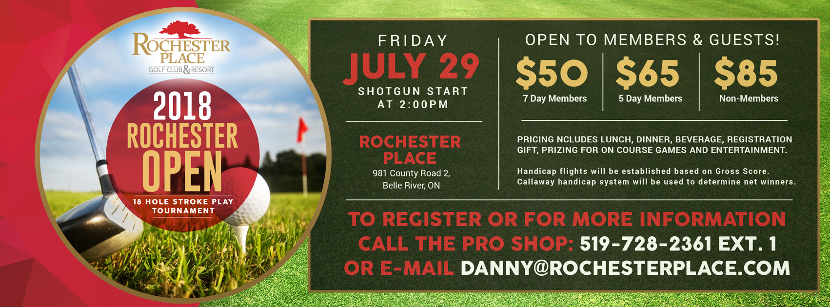 2018 Rochester Open. 18 hole stroke play tournament. Friday July 29, shotgun start at 2:00pm. Open to members & guests! $50 7 day members | $65 5 day members | $85 non-members. Pricing includes lunch, dinner, beverage, registration gift, prizing for on course games and entertainment. Handicap flights will be established based on Gross Score. Callaway handicap system will be used to determine net winners. To register or for more information call the pro shop: 519-728-2361 ext. 1 or email danny@rochesterplace.com