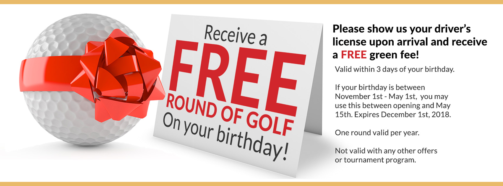 Receive a free round of golf on your birthday! Please show us your driver's license upon arrival and receive a free green fee! Valid within 3 days of your birthday. If your birthday is between November 1st-May 1st, you may use this between opening and May 15th. Expires December 1st 2018. One round valid per year. Not valid with any other offers or tournament program.