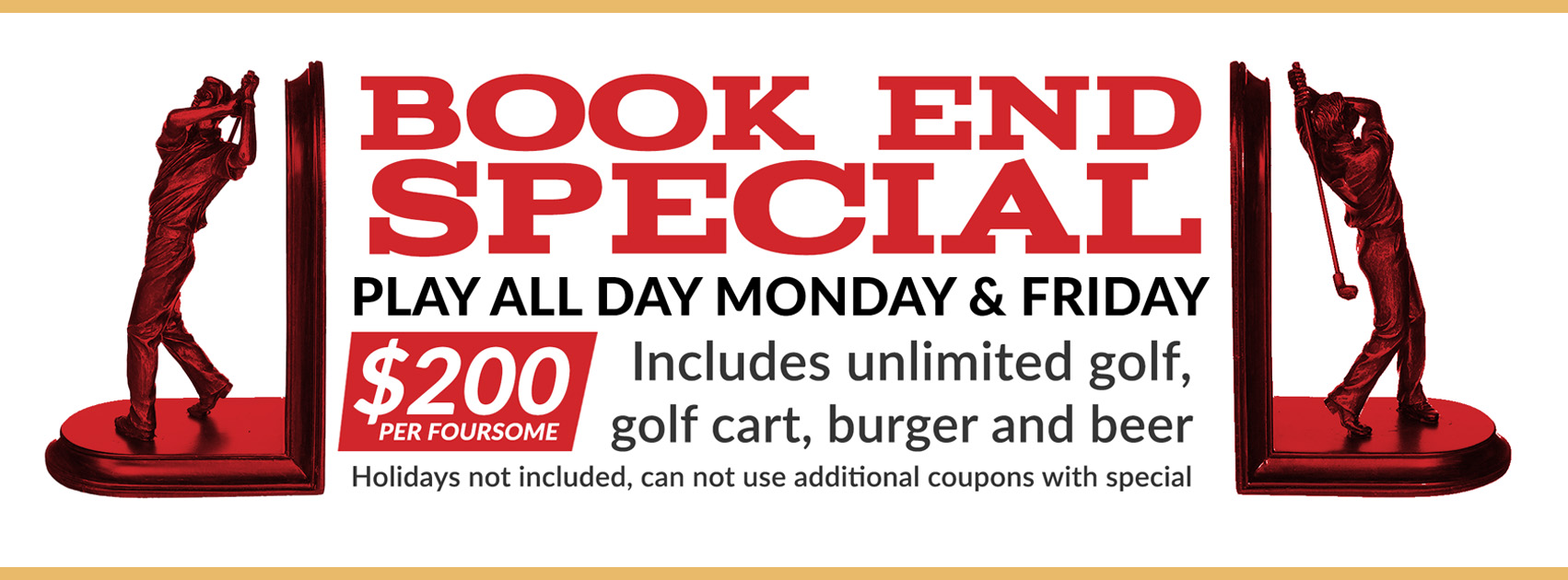 Book End Special. Play all day Monday & Friday. Includes unlimited golf, golf cart, burger and beer. $200 per foursome. Holidays not included, can not use additional coupons with special.