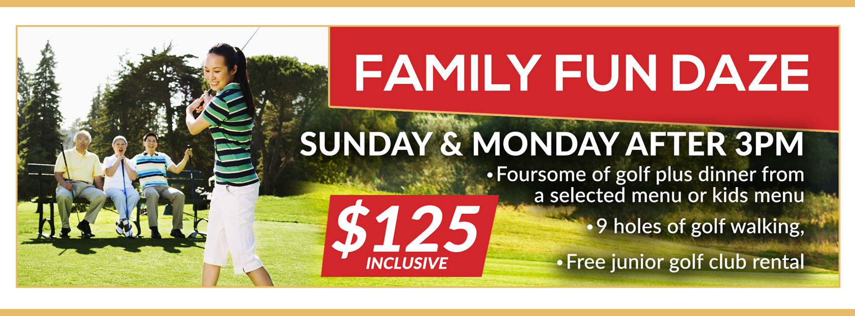 Family Fun Daze - Sunday & Monday after 3pm. Foursome of gold plus dinner from a selected menu or kids menu; 9 holes of golf walking; Free junior golf club rental. $125 inclusive.