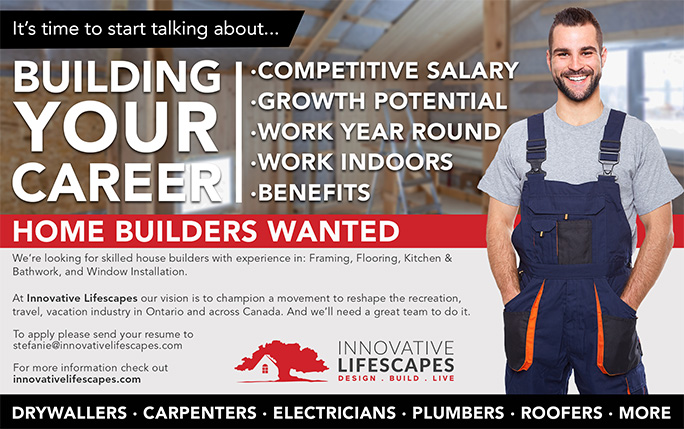 It's time to start talking about building your career. Competitive salary; growth potential; work year round; work indoors; benefits. Home builders wanted. We're looking for skilled house builders with experience in: Framing, Flooring, Kitchen & Bathwork, and Window Installation. At Innovative Lifescapes our vision is to champion a movement to reshape the recreation, travel, vacation industry in Ontario and across Canada. And we'll need a great team to do it. To apply please send your resume to stefanie@innovativelifescapes.com. For more information check out innovativelifescapes.com. Drywallers; Carpenters; Electricians; Plumbers; Roofers; More.