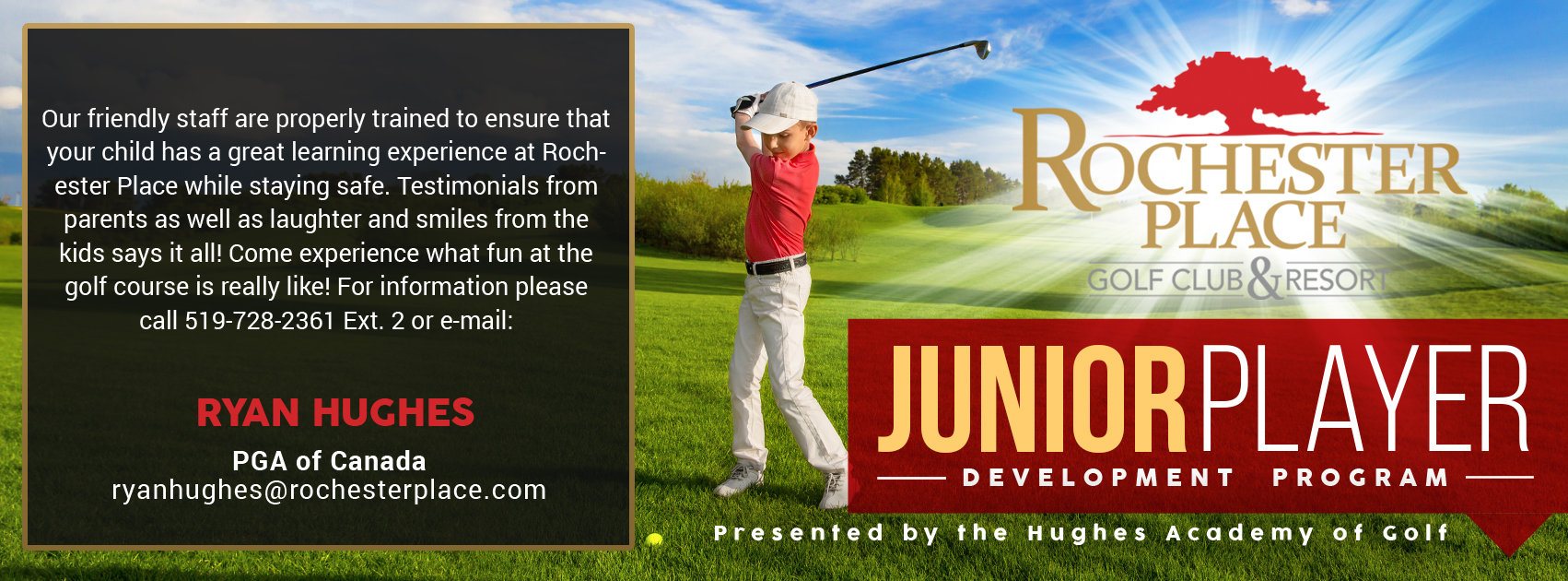 Junior Player Development Program, presented by the Hughes Academy of Golf. Our friendly staff are properly trained to ensure that your child has a great learning experience at Rochester Place while staying safe. Testimonials from parents as well as laughter and smiles from the kids says it all! Come experience what fun at the golf course is really like! For information please call 519-728-2361 Ext. 2 or email: Ryan Hughes, PGA of Canada, ryanhughes@rochesterplace.com | Danny Palace, PGA of Canada, danny@rochesterplace.com