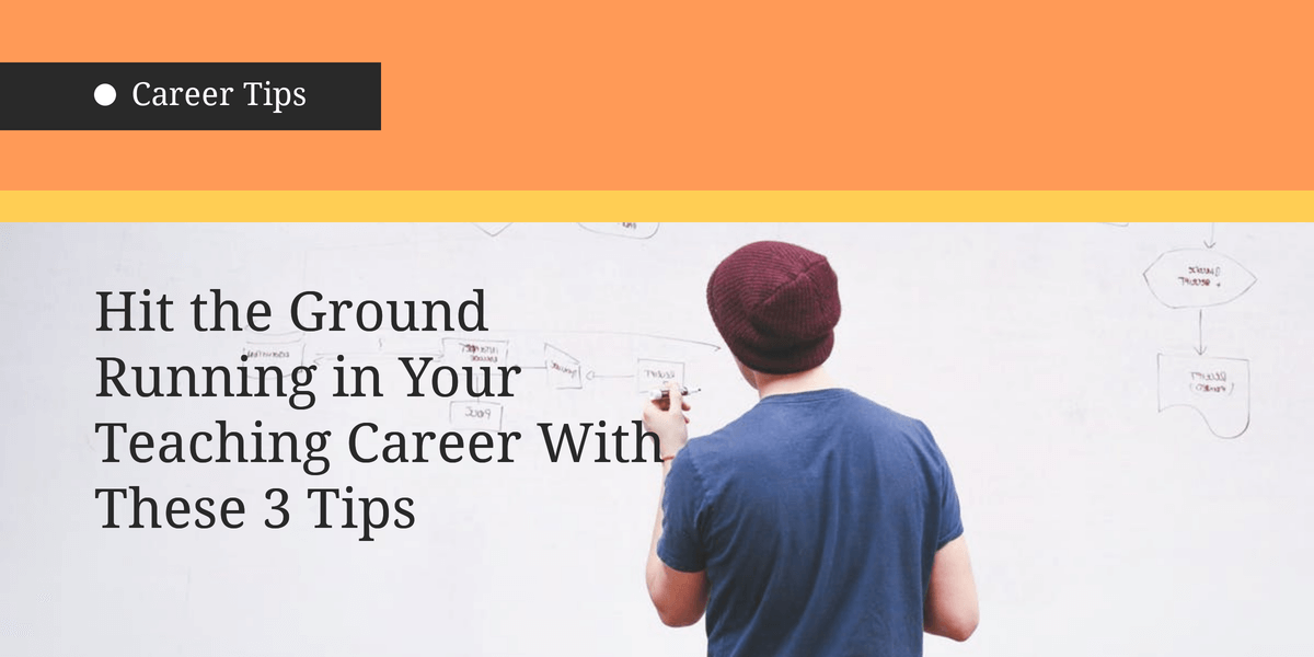 Hit the Ground Running in Your Teaching Career With These 3 Tips