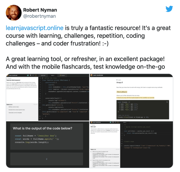 https://learnjavascript.online is truly a fantastic resource! It's a great course with learning, challenges, repetition, coding challenges – and coder frustration! :-)                    A great learning tool, or refresher, in an excellent package! And with the mobile flashcards, test knowledge on-the-go