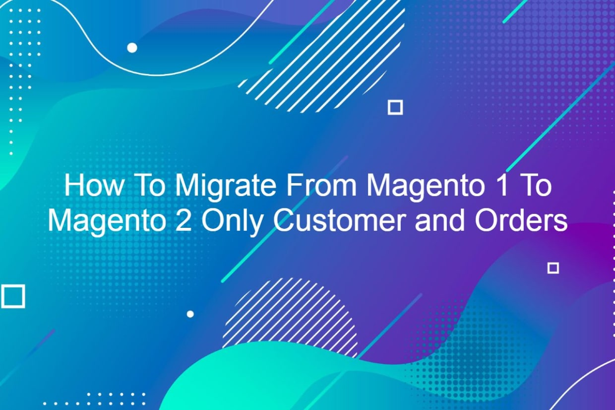 How To Migrate From Magento 1 To Magento 2 Only Customer and Orders