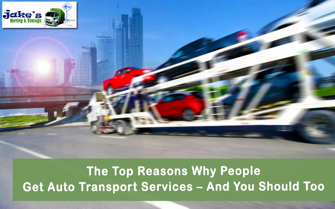 The Top Reasons Why People Get Auto Transport Services – And You Should Too - Jake's Moving and Storage