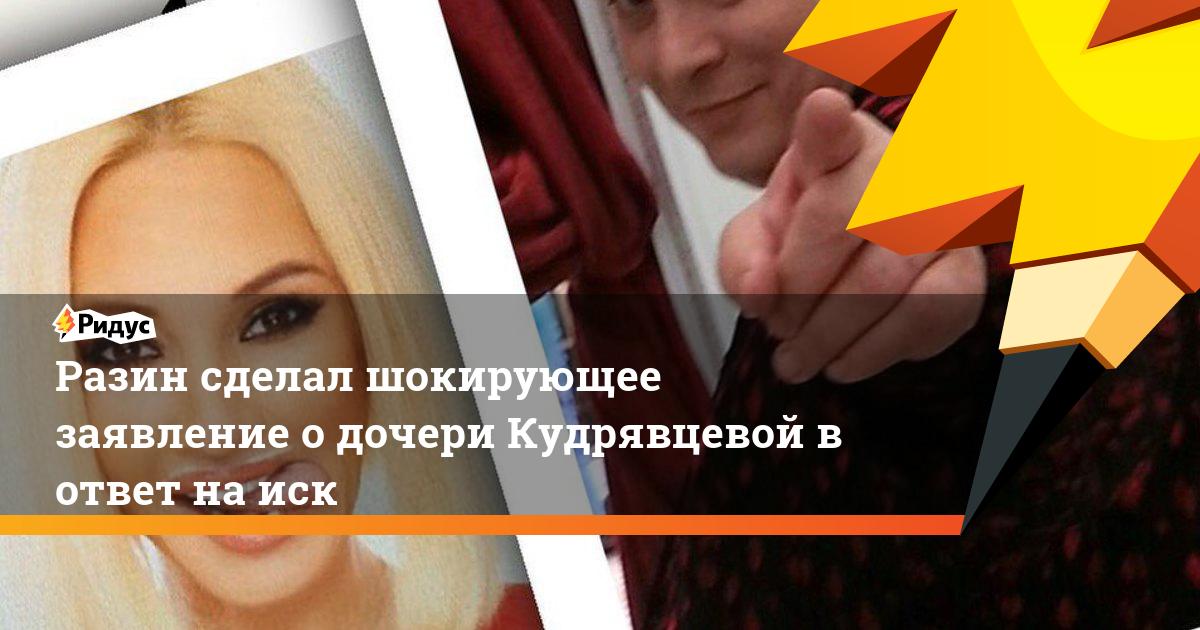 Разин сделал шокирующее заявление о дочери Кудрявцевой в ответ на иск