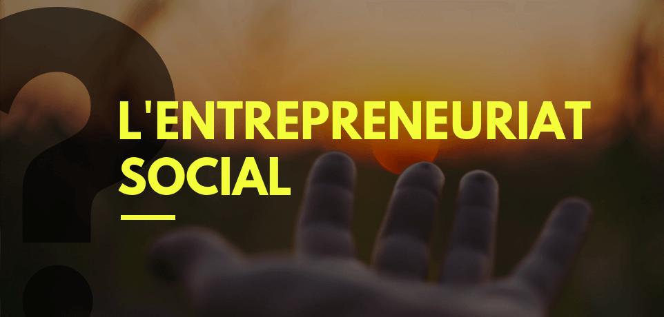 Qu'est-ce que l'Entrepreneuriat Social ?
