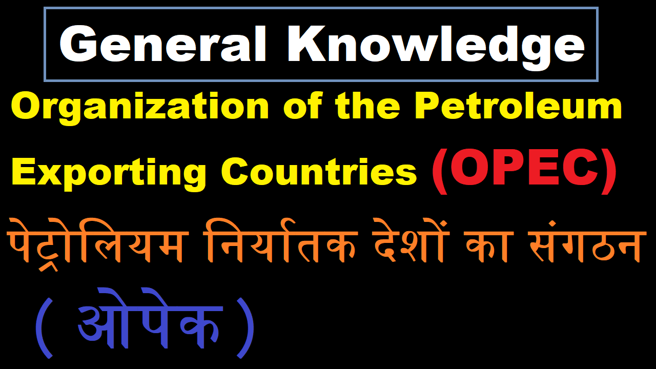 General Knowledge Organization of the petroleum exporting countries (OPEC), Govt Exam Preparation GK, Static GK, GK for SSC and UPSC and Police Job