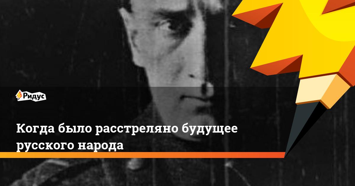 Когда было расстреляно будущее русского народа