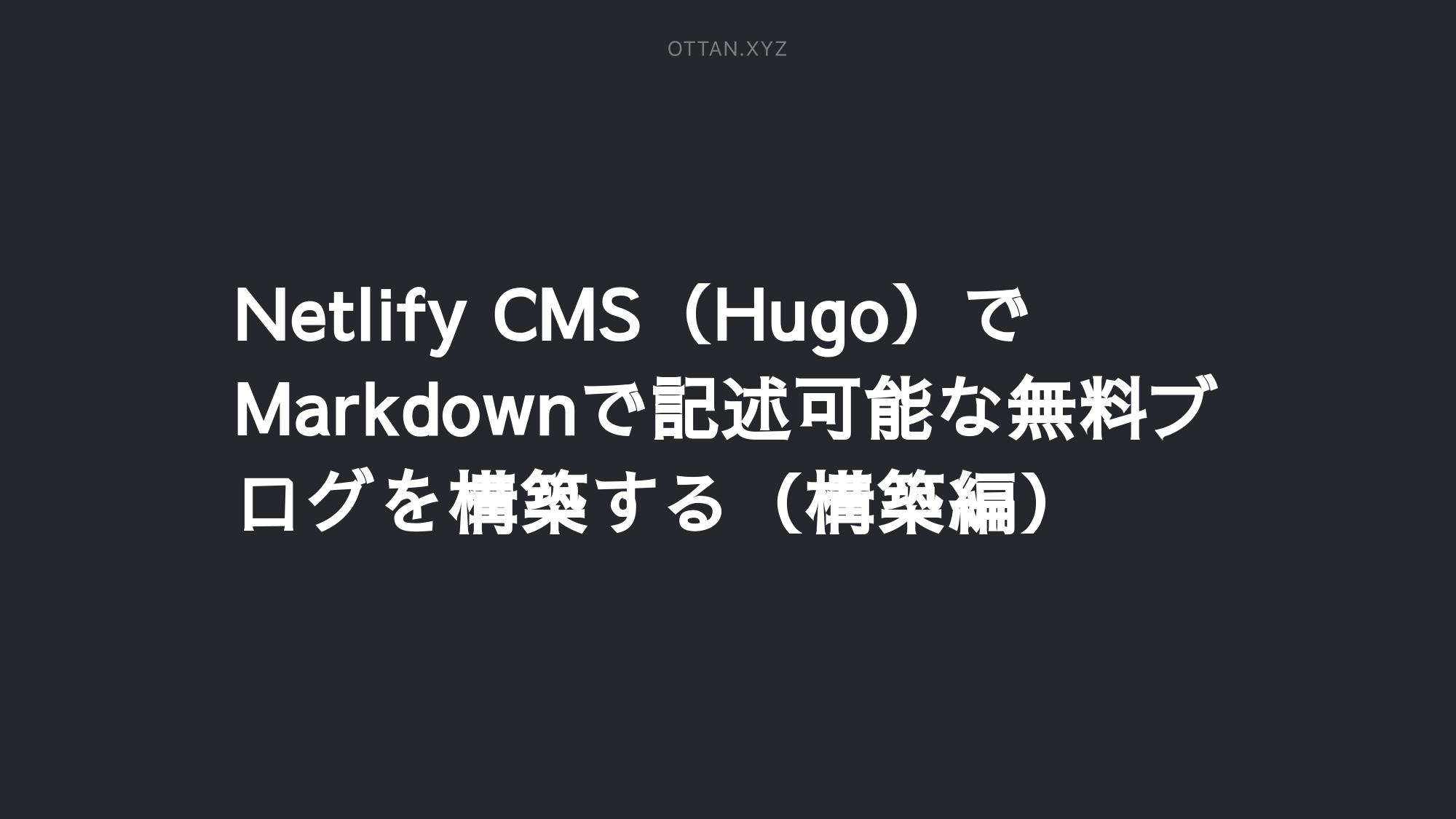 Netlify CMS(Hugo)でMarkdownで記述可能な無料ブログを構築する(構築編)