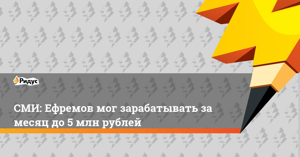 СМИ: Ефремов мог зарабатывать за месяц до 5 млн рублей